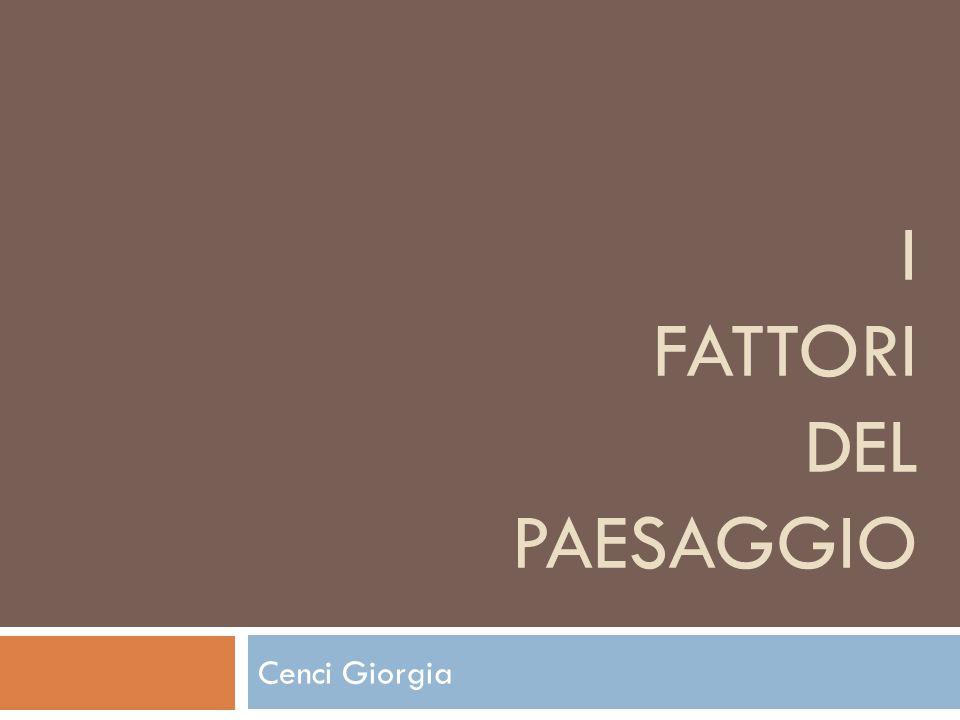 I FATTORI DEL PAESAGGIO Cenci Giorgia