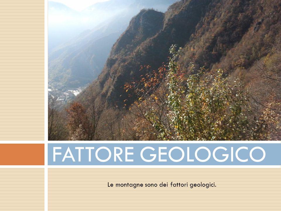 Le montagne sono dei fattori geologici. FATTORE GEOLOGICO