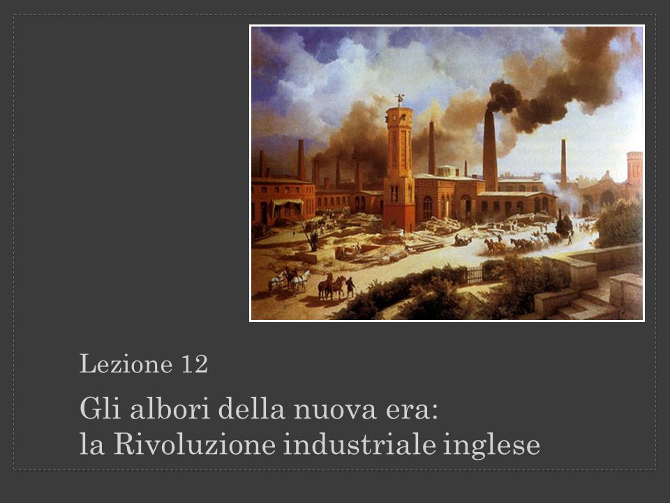 Lezione 12 Gli albori della nuova era: la Rivoluzione industriale inglese