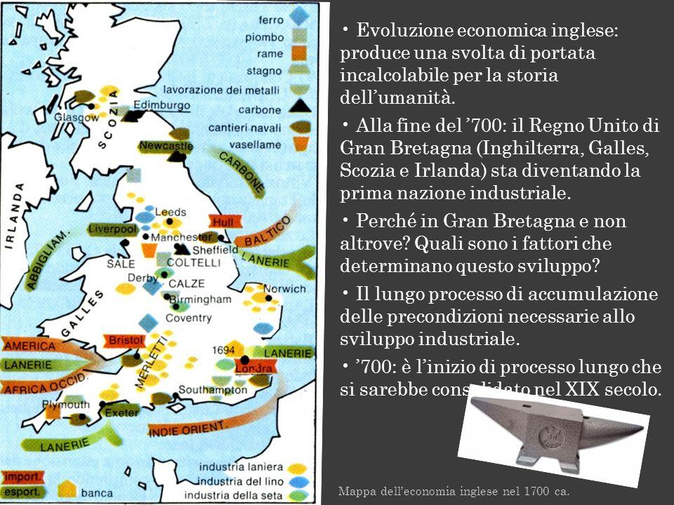 Mappa delleconomia inglese nel 1700 ca. Evoluzione economica inglese: produce una svolta di portata incalcolabile per la storia dellumanità. Alla fine