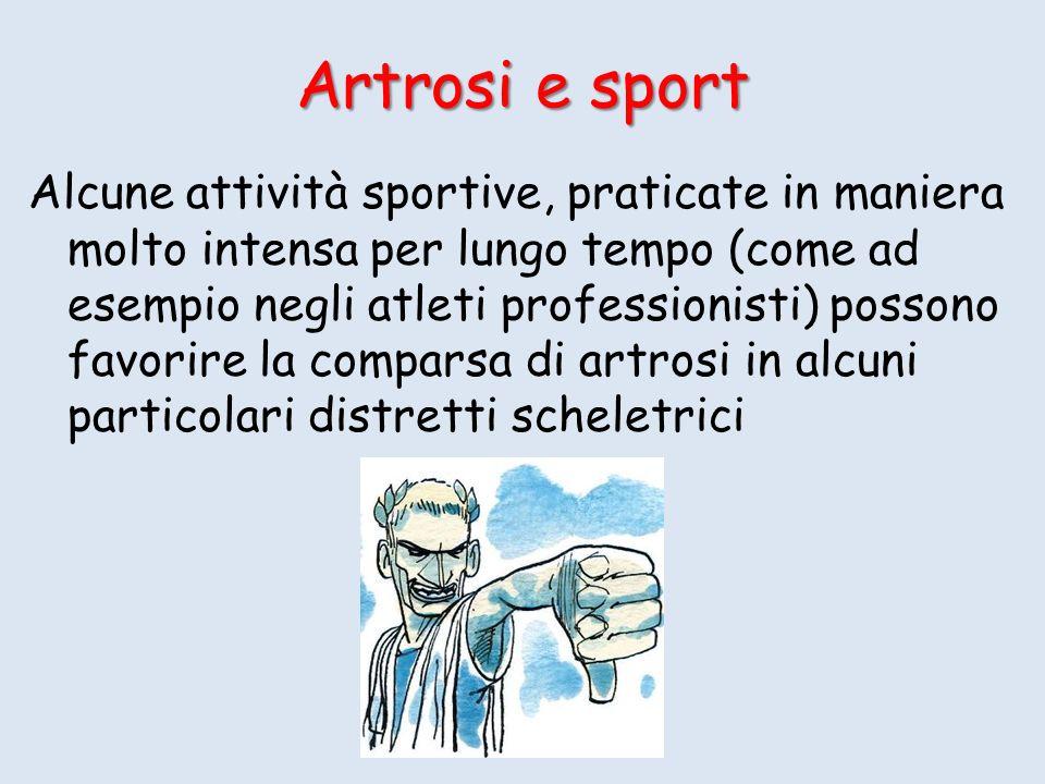 Artrosi e sport Alcune attività sportive, praticate in maniera molto intensa per lungo tempo (come ad esempio negli atleti professionisti) possono favorire la comparsa di artrosi in alcuni particolari distretti scheletrici