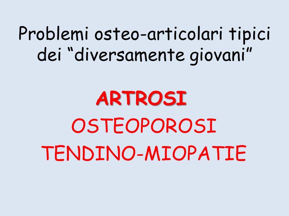 Problemi osteo-articolari tipici dei diversamente giovani ARTROSI OSTEOPOROSI TENDINO-MIOPATIE