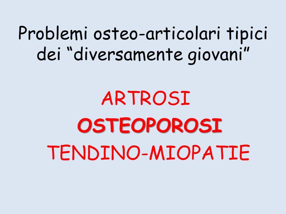 Problemi osteo-articolari tipici dei diversamente giovani ARTROSI OSTEOPOROSI OSTEOPOROSI TENDINO-MIOPATIE