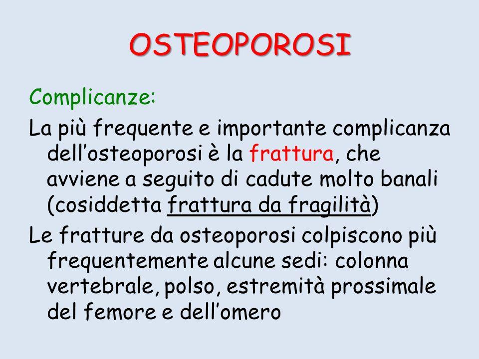 OSTEOPOROSI Complicanze: La più frequente e importante complicanza dellosteoporosi è la frattura, che avviene a seguito di cadute molto banali (cosiddetta frattura da fragilità) Le fratture da osteoporosi colpiscono più frequentemente alcune sedi: colonna vertebrale, polso, estremità prossimale del femore e dellomero