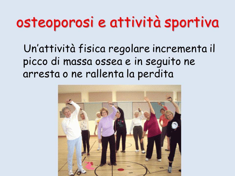 osteoporosi e attività sportiva Unattività fisica regolare incrementa il picco di massa ossea e in seguito ne arresta o ne rallenta la perdita