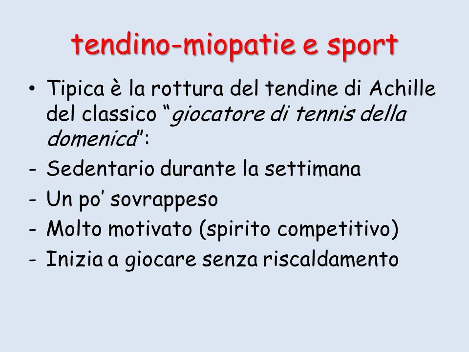Tipica è la rottura del tendine di Achille del classico giocatore di tennis della domenica: -Sedentario durante la settimana -Un po sovrappeso -Molto motivato (spirito competitivo) -Inizia a giocare senza riscaldamento tendino-miopatie e sport