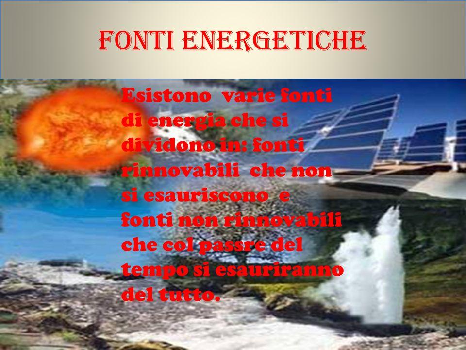 Fonti energetiche Esistono varie fonti di energia che si dividono in: fonti rinnovabili che non si esauriscono e fonti non rinnovabili che col passre