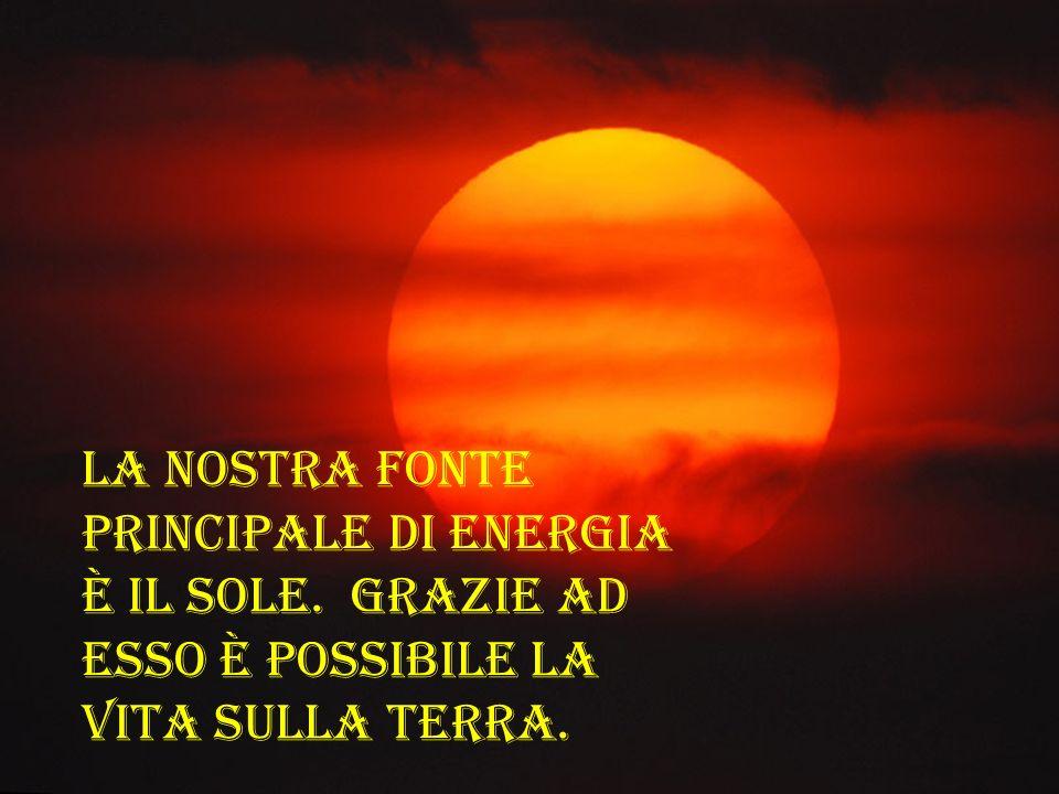 La nostra fonte principale di energia è il Sole. Grazie ad esso è possibile la vita sulla Terra.