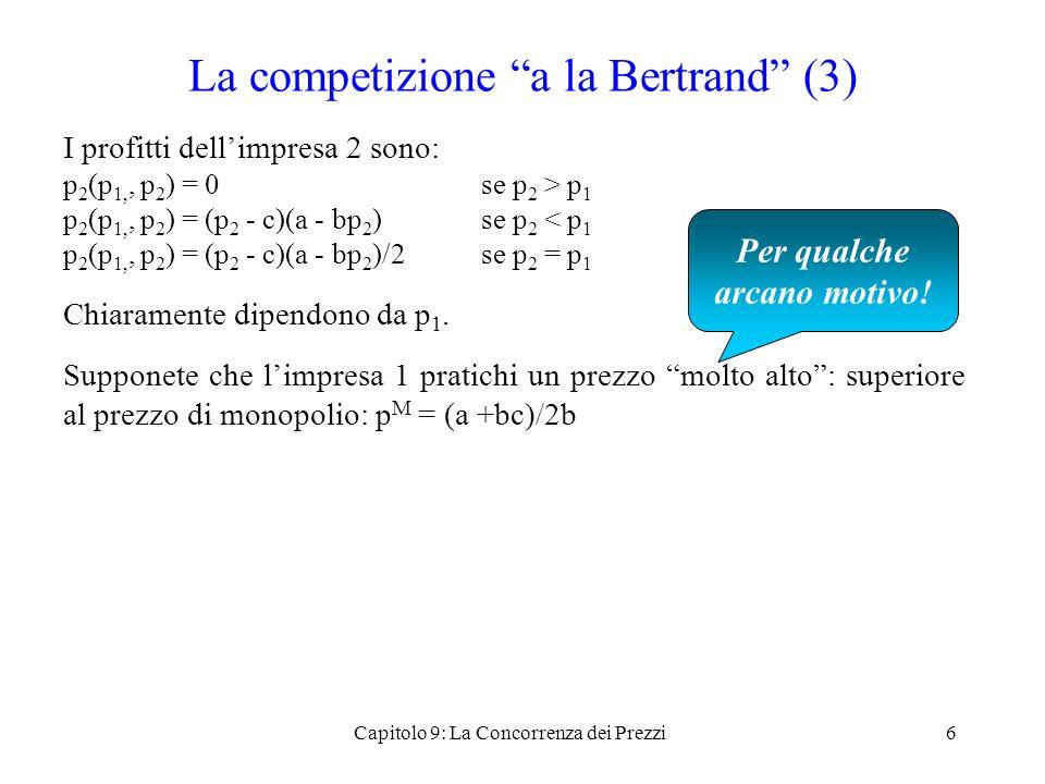 La competizione a la Bertrand (3) I profitti dellimpresa 2 sono: p 2 (p 1,, p 2 ) = 0 se p 2 > p 1 p 2 (p 1,, p 2 ) = (p 2 - c)(a - bp 2 )se p 2 < p 1