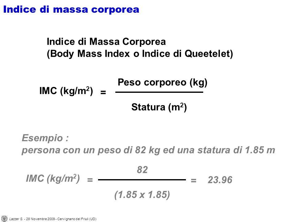Peso corporeo (kg) IMC (kg/m 2 ) = Indice di Massa Corporea (Body Mass Index o Indice di Queetelet) Statura (m 2 ) Esempio : persona con un peso di 82 kg ed una statura di 1.85 m 82 IMC (kg/m 2 ) = (1.85 x 1.85) = 23.96 Indice di massa corporea Lazzer S.