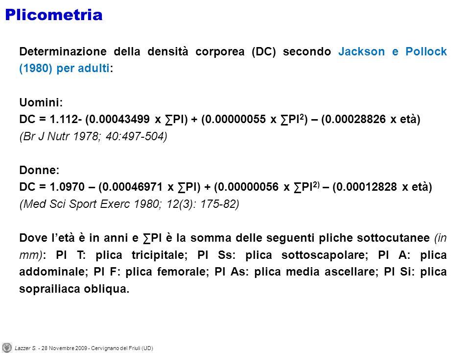 Determinazione della densità corporea (DC) secondo Jackson e Pollock (1980) per adulti: Uomini: DC = 1.112- (0.00043499 x Pl) + (0.00000055 x Pl 2 ) – (0.00028826 x età) (Br J Nutr 1978; 40:497-504) Donne: DC = 1.0970 – (0.00046971 x Pl) + (0.00000056 x Pl 2) – (0.00012828 x età) (Med Sci Sport Exerc 1980; 12(3): 175-82) Dove letà è in anni e Pl è la somma delle seguenti pliche sottocutanee (in mm): Pl T: plica tricipitale; Pl Ss: plica sottoscapolare; Pl A: plica addominale; Pl F: plica femorale; Pl As: plica media ascellare; Pl Si: plica soprailiaca obliqua.