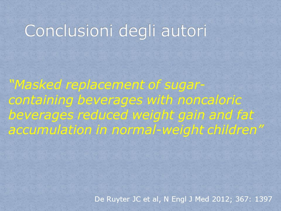 De Ruyter JC et al, N Engl J Med 2012; 367: 1397 Masked replacement of sugar- containing beverages with noncaloric beverages reduced weight gain and f