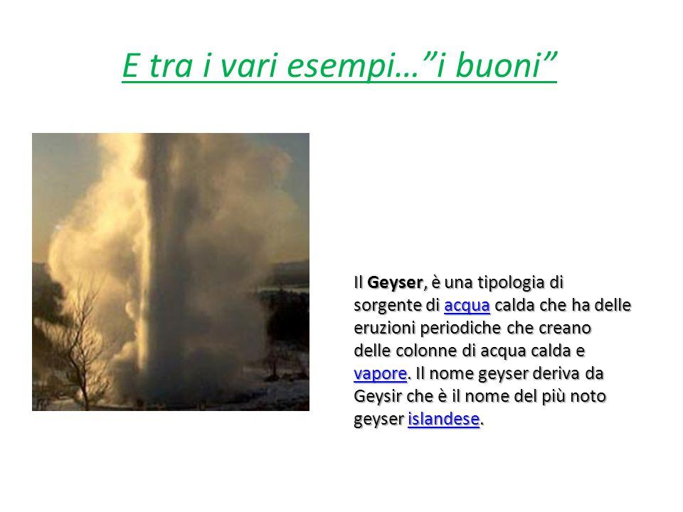 E tra i vari esempi…i buoni Il Geyser, è una tipologia di sorgente di acqua calda che ha delle eruzioni periodiche che creano delle colonne di acqua c