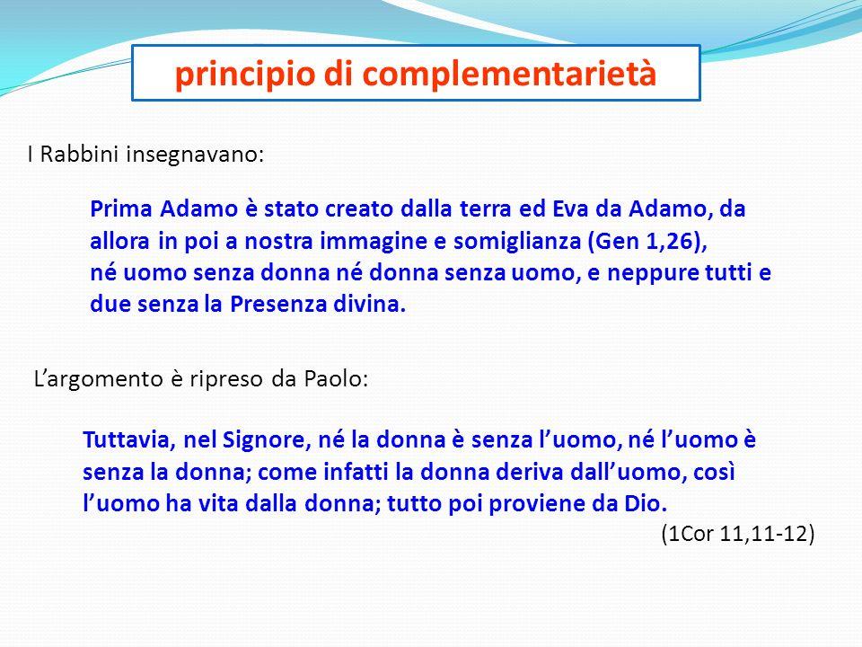 principio di complementarietà Prima Adamo è stato creato dalla terra ed Eva da Adamo, da allora in poi a nostra immagine e somiglianza (Gen 1,26), né uomo senza donna né donna senza uomo, e neppure tutti e due senza la Presenza divina.