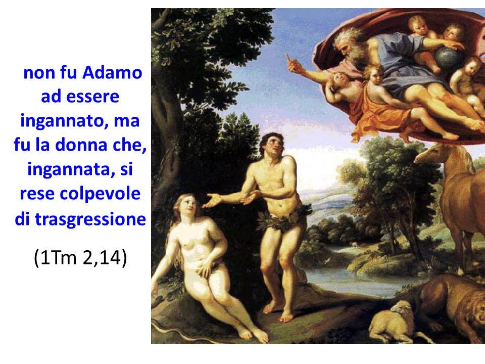 non fu Adamo ad essere ingannato, ma fu la donna che, ingannata, si rese colpevole di trasgressione (1Tm 2,14)