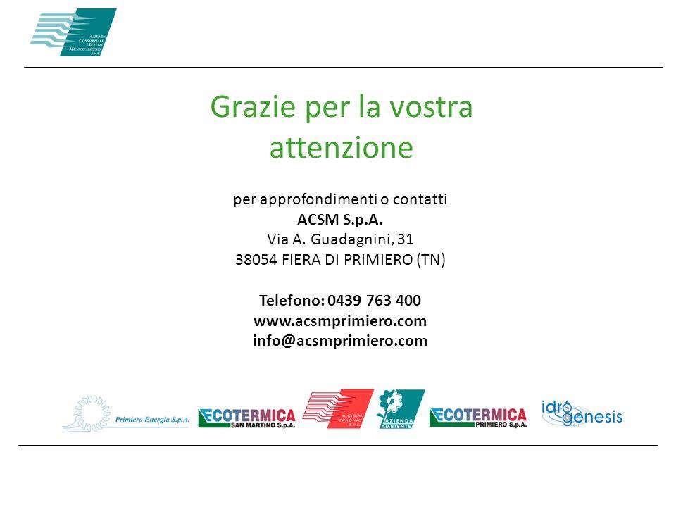 Grazie per la vostra attenzione per approfondimenti o contatti ACSM S.p.A. Via A. Guadagnini, 31 38054 FIERA DI PRIMIERO (TN) Telefono: 0439 763 400 w