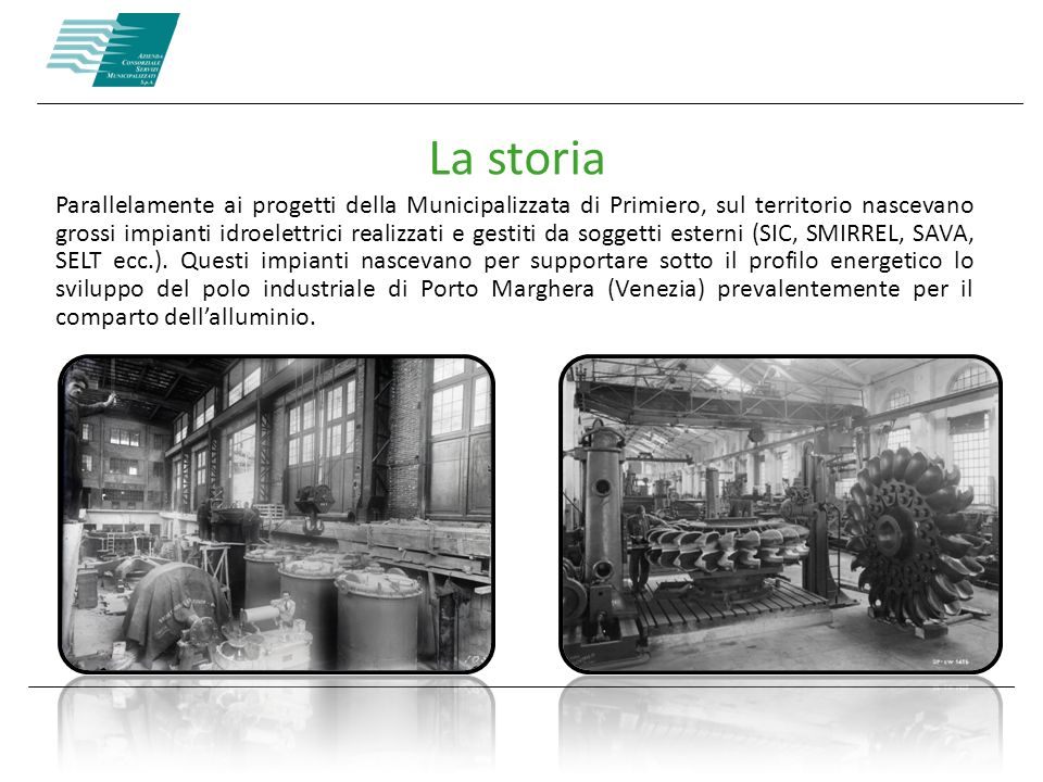 La storia Parallelamente ai progetti della Municipalizzata di Primiero, sul territorio nascevano grossi impianti idroelettrici realizzati e gestiti da