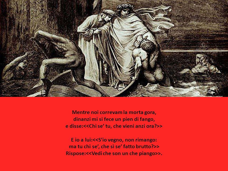 Mentre noi correvam la morta gora, dinanzi mi si fece un pien di fango, e disse: > E io a lui: > Rispose: >.