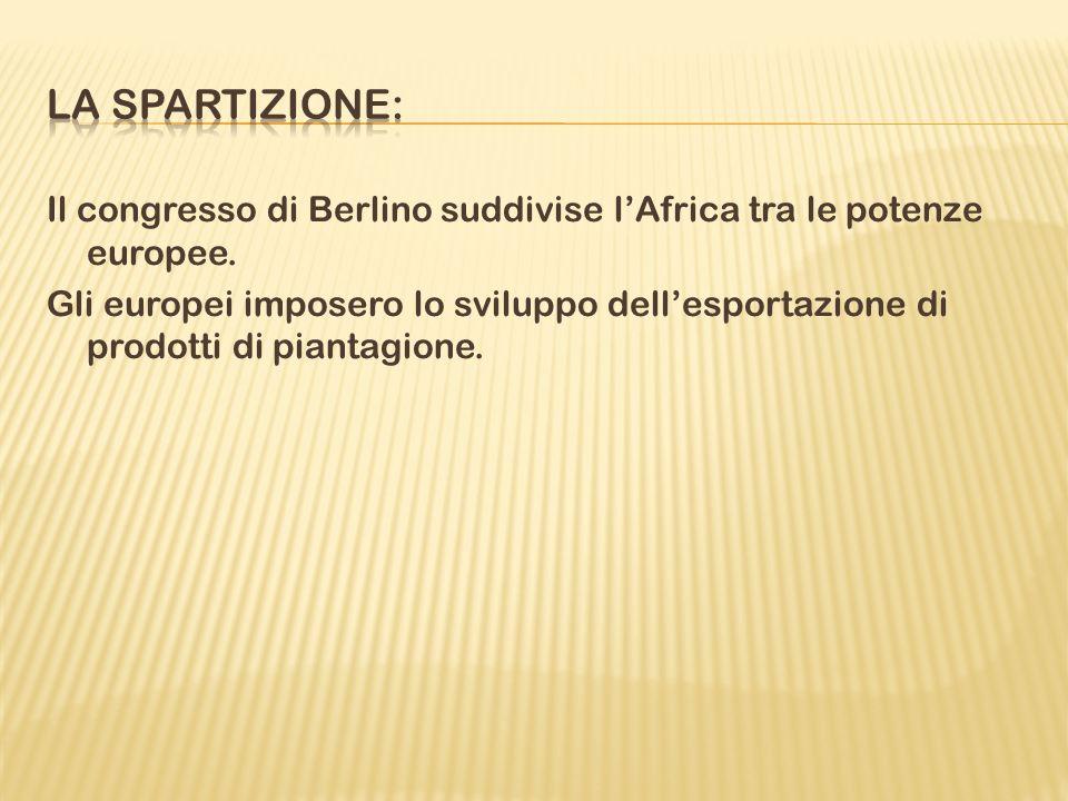 Il congresso di Berlino suddivise lAfrica tra le potenze europee. Gli europei imposero lo sviluppo dellesportazione di prodotti di piantagione.