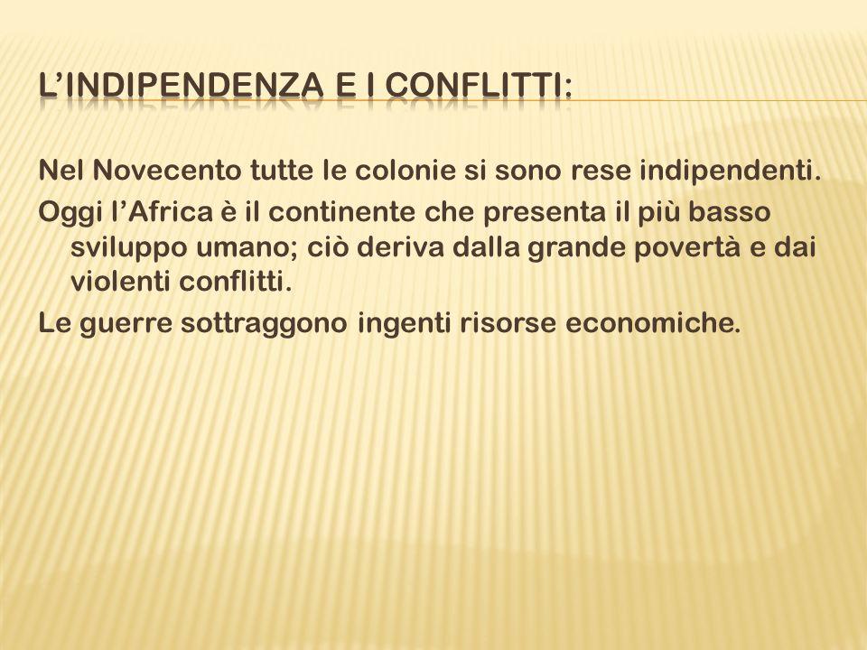Nel Novecento tutte le colonie si sono rese indipendenti. Oggi lAfrica è il continente che presenta il più basso sviluppo umano; ciò deriva dalla gran