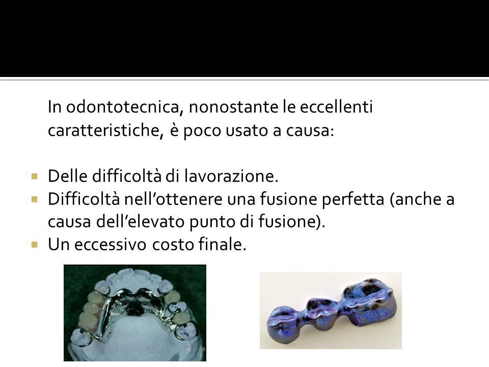 In odontotecnica, nonostante le eccellenti caratteristiche, è poco usato a causa: Delle difficoltà di lavorazione. Difficoltà nellottenere una fusione
