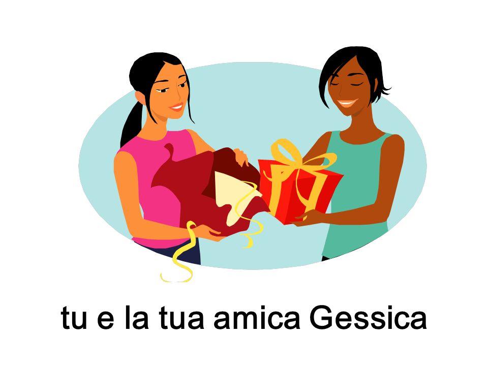 tu e la tua amica Gessica