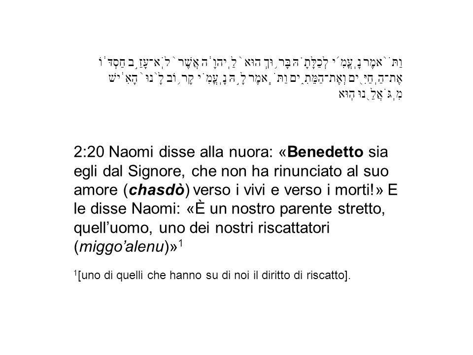 2:20 Naomi disse alla nuora: «Benedetto sia egli dal Signore, che non ha rinunciato al suo amore (chasdò) verso i vivi e verso i morti!» E le disse Na