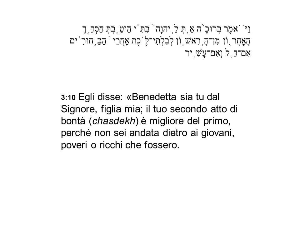 3:10 Egli disse: «Benedetta sia tu dal Signore, figlia mia; il tuo secondo atto di bontà (chasdekh) è migliore del primo, perché non sei andata dietro