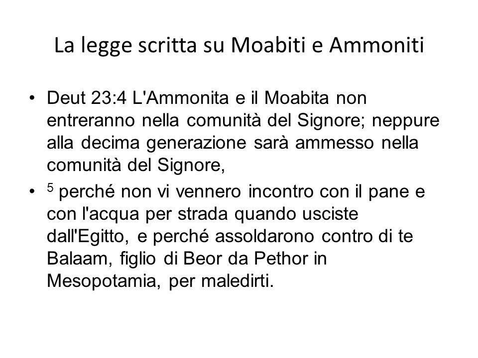 La legge scritta su Moabiti e Ammoniti Deut 23:4 L'Ammonita e il Moabita non entreranno nella comunità del Signore; neppure alla decima generazione sa