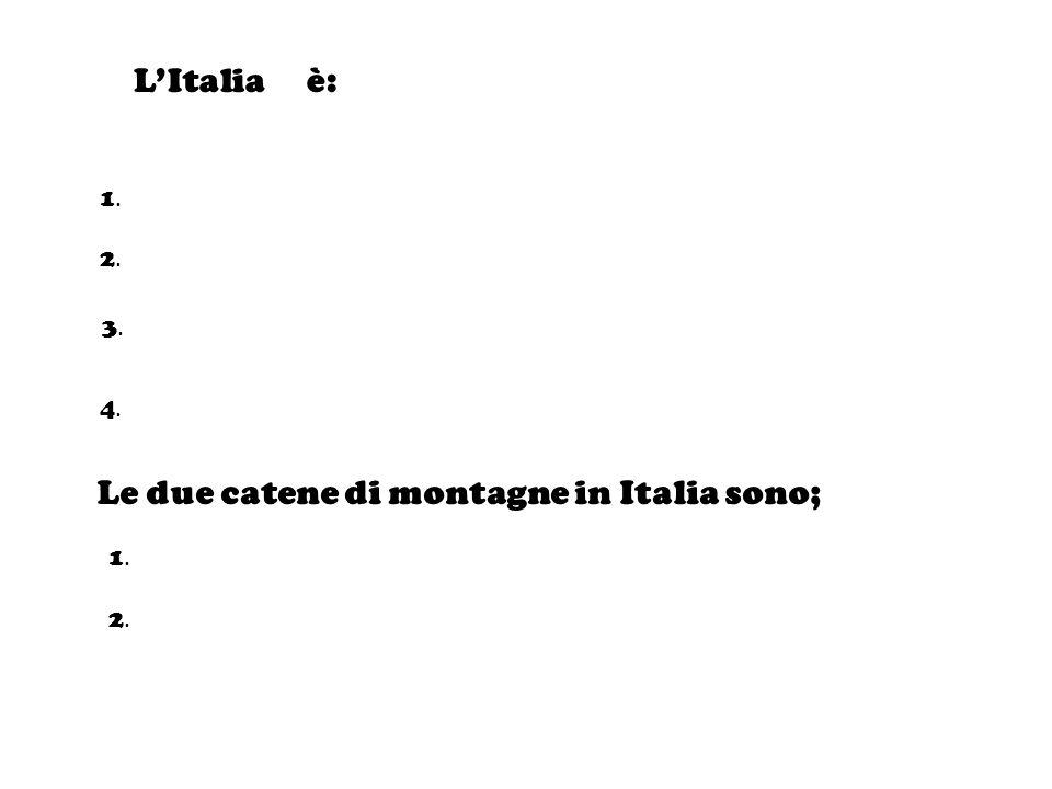 LItalia è: 1.1. 2.2. 3.3. 4.4. Le due catene di montagne in Italia sono; 1.1. 2.2.