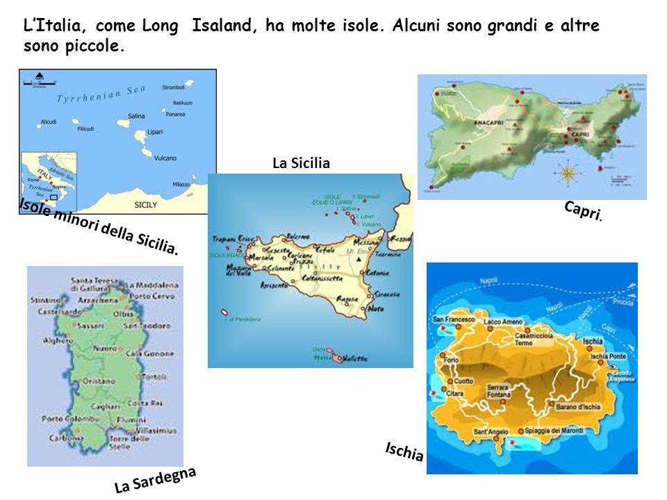 LItalia, come Long Isaland, ha molte isole. Alcuni sono grandi e altre sono piccole. Isole minori della Sicilia. Capri. Ischia La Sardegna La Sicilia