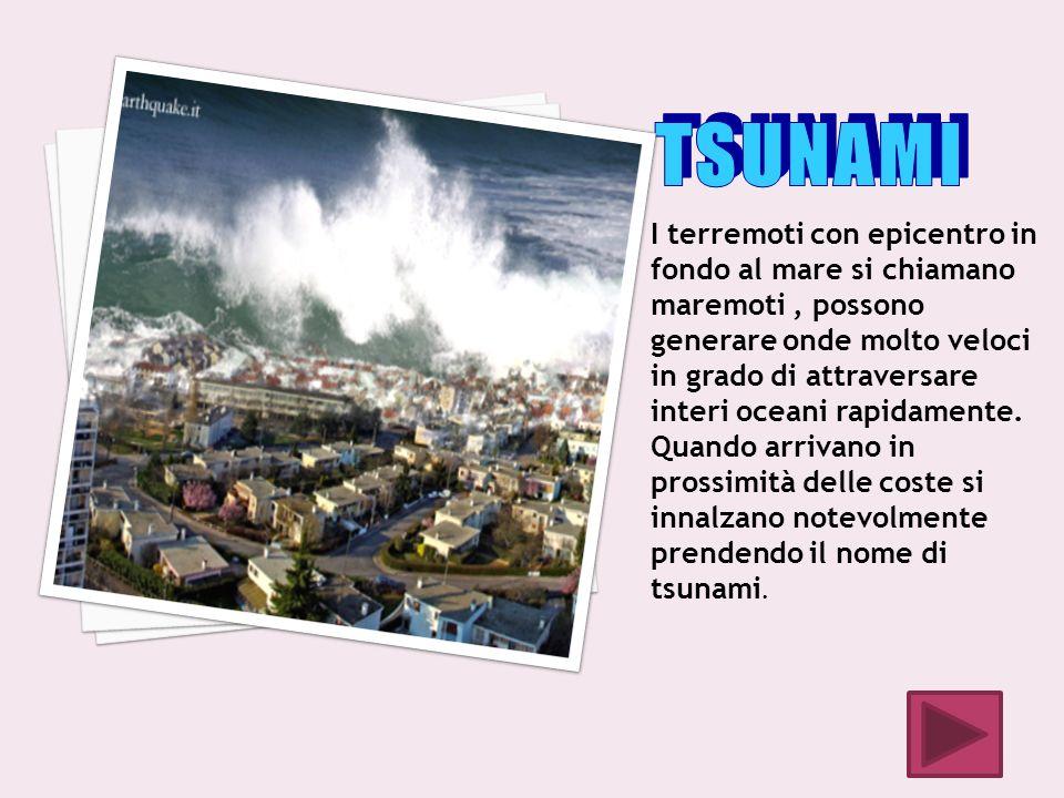 I terremoti con epicentro in fondo al mare si chiamano maremoti, possono generare onde molto veloci in grado di attraversare interi oceani rapidamente