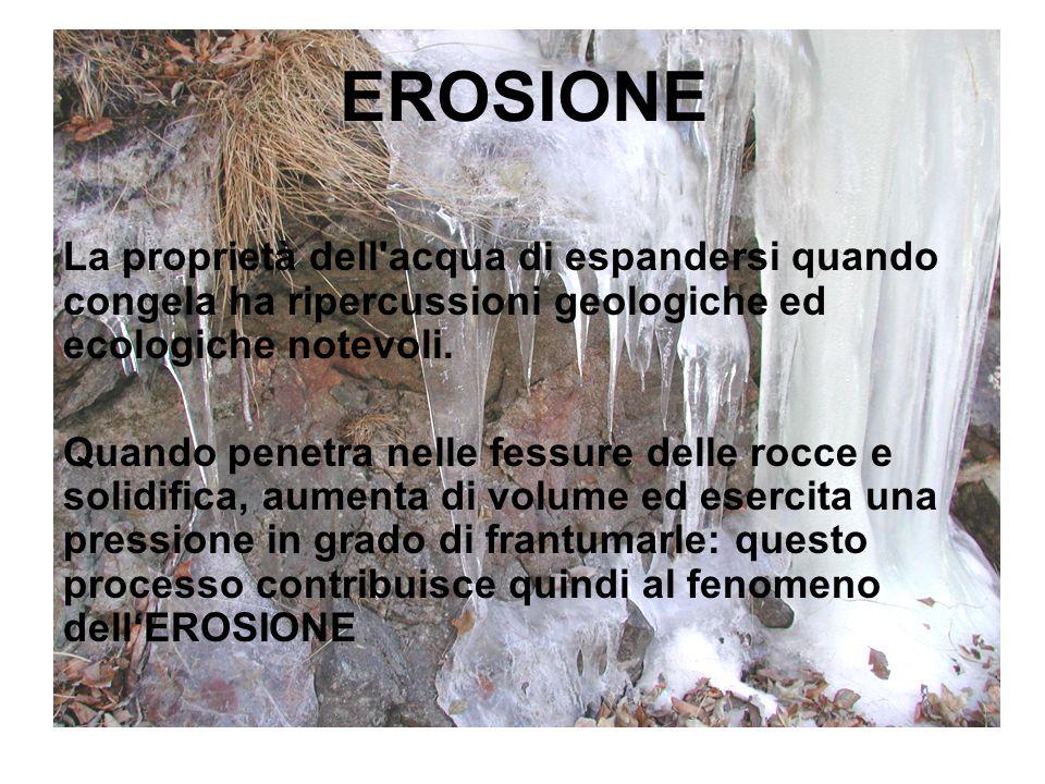 EROSIONE La proprietà dell'acqua di espandersi quando congela ha ripercussioni geologiche ed ecologiche notevoli. Quando penetra nelle fessure delle r