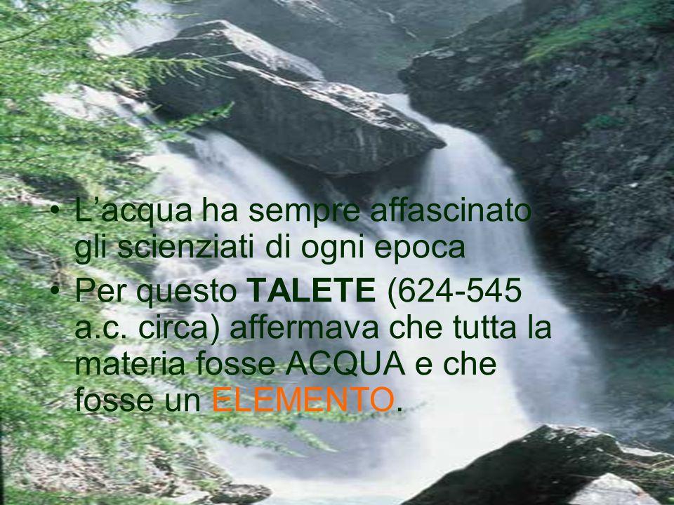 Lacqua ha sempre affascinato gli scienziati di ogni epoca Per questo TALETE (624-545 a.c. circa) affermava che tutta la materia fosse ACQUA e che foss