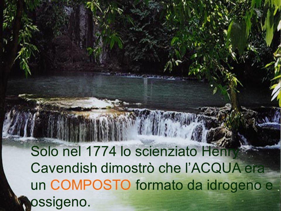 Solo nel 1774 lo scienziato Henry Cavendish dimostrò che lACQUA era un COMPOSTO formato da idrogeno e ossigeno.