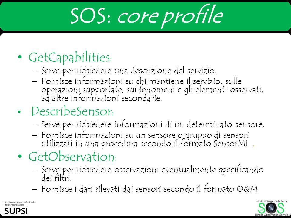 SOS: core profile GetCapabilities : – Serve per richiedere una descrizione del servizio. – Fornisce informazioni su chi mantiene il servizio, sulle op