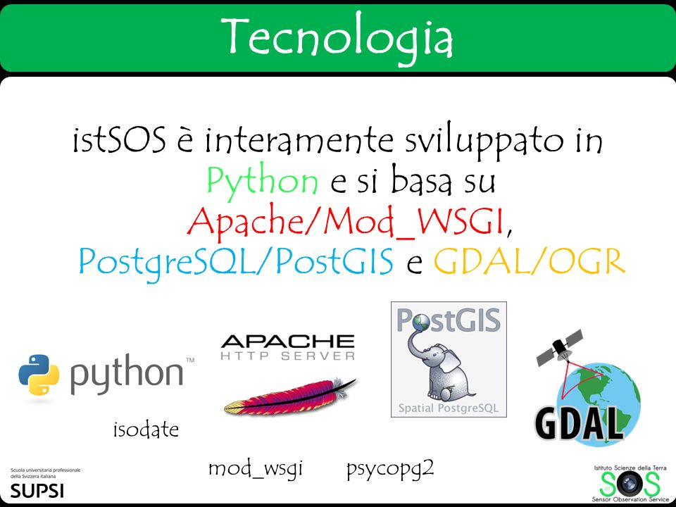 Tecnologia istSOS è interamente sviluppato in Python e si basa su Apache/Mod_WSGI, PostgreSQL/PostGIS e GDAL/OGR psycopg2 isodate mod_wsgi