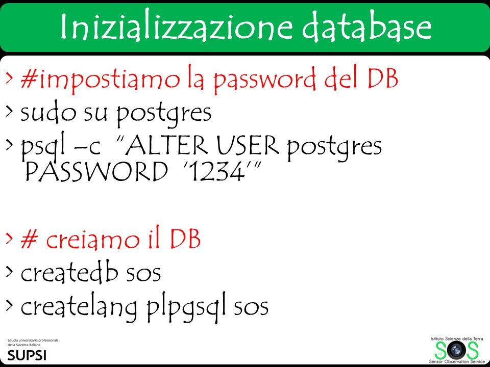 > #impostiamo la password del DB > sudo su postgres > psql –c ALTER USER postgres PASSWORD 1234 > # creiamo il DB > createdb sos > createlang plpgsql
