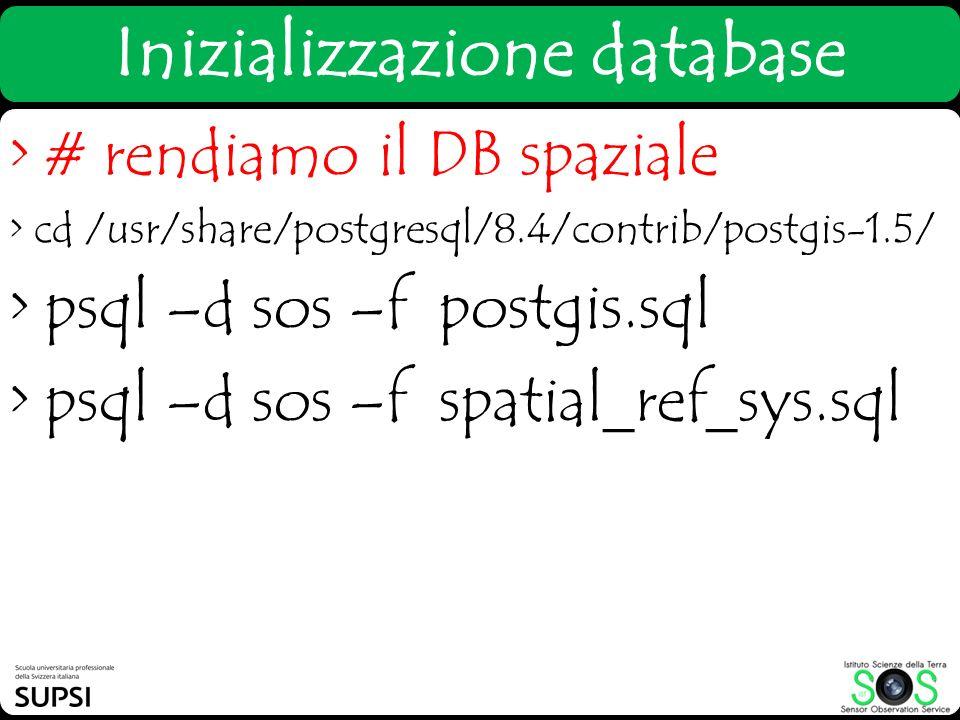 > # rendiamo il DB spaziale > cd /usr/share/postgresql/8.4/contrib/postgis-1.5/ > psql –d sos –f postgis.sql > psql –d sos –f spatial_ref_sys.sql Iniz