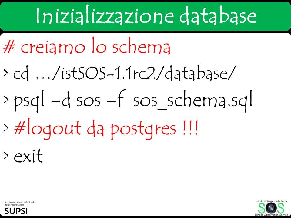 # creiamo lo schema > cd …/istSOS-1.1rc2/database/ > psql –d sos –f sos_schema.sql > #logout da postgres !!! > exit Inizializzazione database