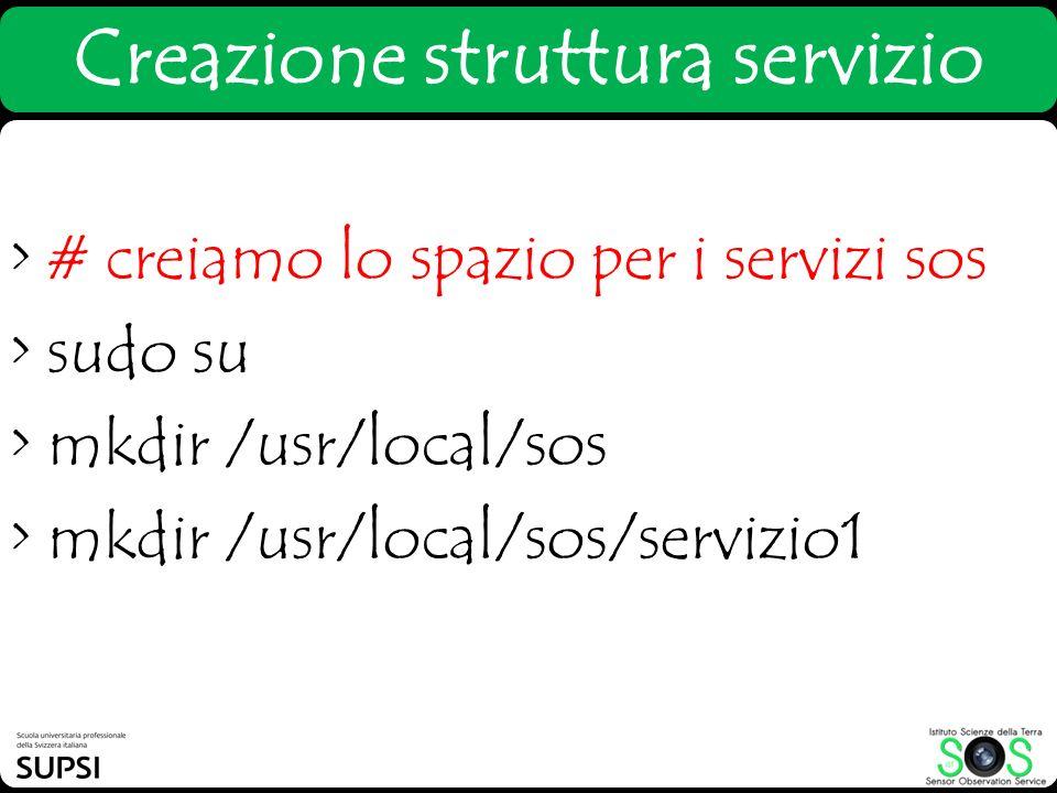 > # creiamo lo spazio per i servizi sos > sudo su > mkdir /usr/local/sos > mkdir /usr/local/sos/servizio1 Creazione struttura servizio