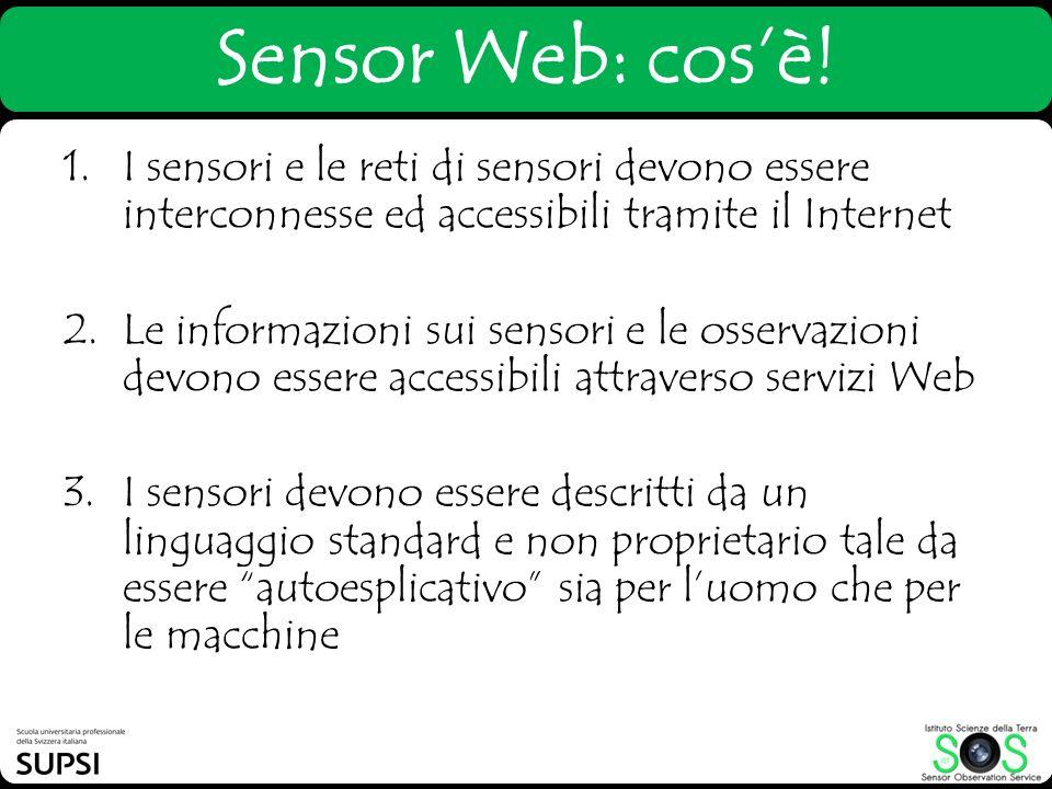 Sensor Web: cosè! 1.I sensori e le reti di sensori devono essere interconnesse ed accessibili tramite il Internet 2.Le informazioni sui sensori e le o