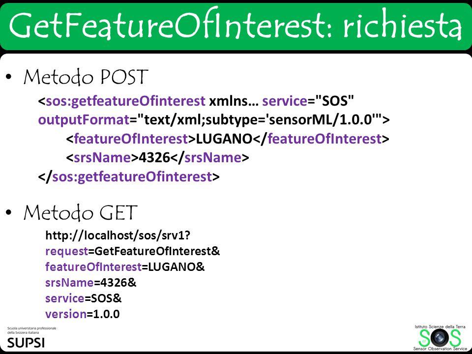 GetFeatureOfInterest: richiesta Metodo POST Metodo GET http://localhost/sos/srv1? request=GetFeatureOfInterest& featureOfInterest=LUGANO& srsName=4326