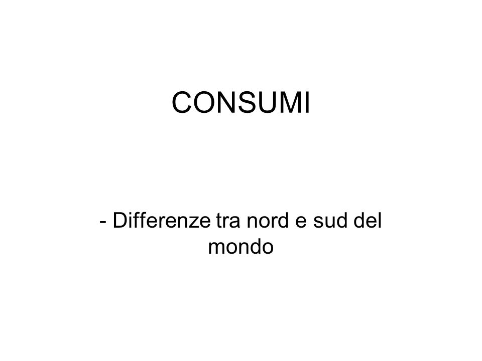 CONSUMI - Differenze tra nord e sud del mondo