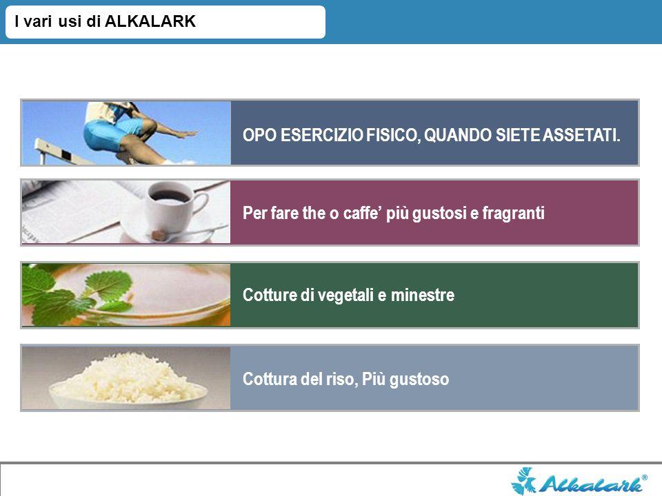 I vari usi di ALKALARK OPO ESERCIZIO FISICO, QUANDO SIETE ASSETATI. Cotture di vegetali e minestre Per fare the o caffe più gustosi e fragranti Cottur