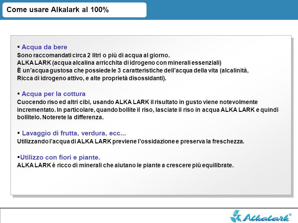 Come usare Alkalark al 100% Acqua da bere Sono raccomandati circa 2 litri o più di acqua al giorno. ALKA LARK (acqua alcalina arricchita di idrogeno c