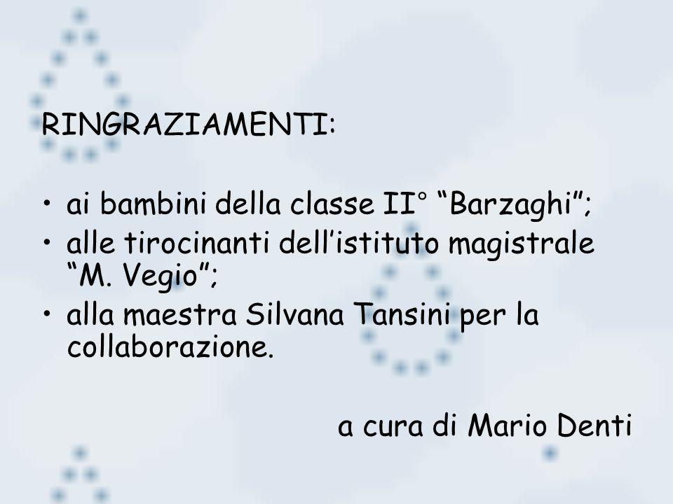 RINGRAZIAMENTI: ai bambini della classe II° Barzaghi; alle tirocinanti dellistituto magistrale M. Vegio; alla maestra Silvana Tansini per la collabora