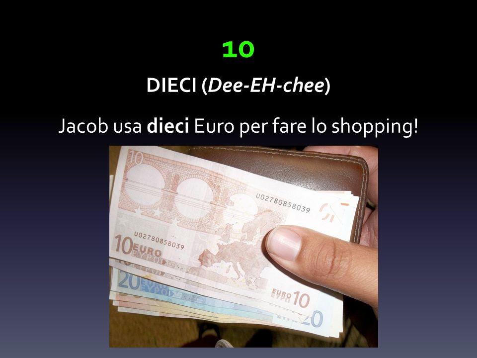 10 DIECI (Dee-EH-chee) Jacob usa dieci Euro per fare lo shopping!