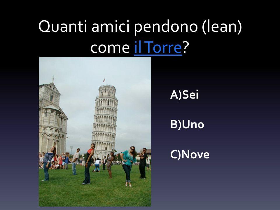 Quanti amici pendono (lean) come il Torre?il Torre A)Sei B)Uno C)Nove