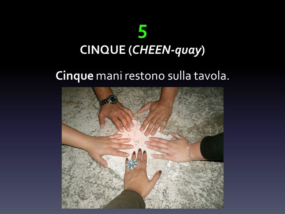 5 CINQUE (CHEEN-quay) Cinque mani restono sulla tavola.